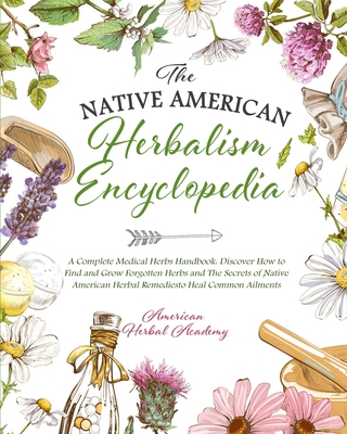 The Native American Herbalism Encyclopedia - A Complete Medical Herbs Handbook: Discover How to Find and Grow Forgotten Herbs and The Secrets of Nativ Cover Image