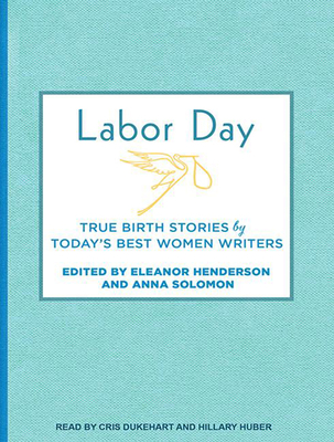 Labor Day: True Birth Stories by Today's Best Women Writers Cover Image
