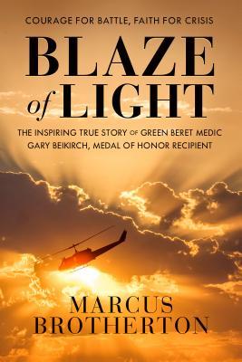 Blaze of Light: The Inspiring True Story of Green Beret Medic Gary Beikirch, Medal of Honor Recipient Cover Image