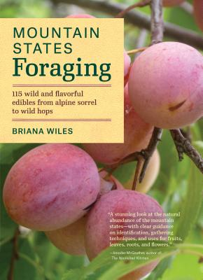 Mountain States Foraging: 115 Wild and Flavorful Edibles from Alpine Sorrel to Wild Hops (Regional Foraging Series) Cover Image