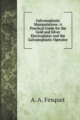 Galvanoplastic Manipulations: A Practical Guide for the Gold and Silver Electroplater and the Galvanoplastic Operator Cover Image