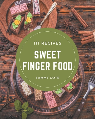 111 Sweet Finger Food Recipes: A Sweet Finger Food Cookbook for Your Gathering Cover Image
