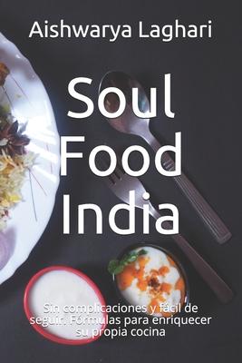 Soul Food India: Sin complicaciones y fácil de seguir. Fórmulas para enriquecer su propia cocina Cover Image