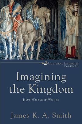 Imagining the Kingdom: How Worship Works (Cultural Liturgies #2) Cover Image