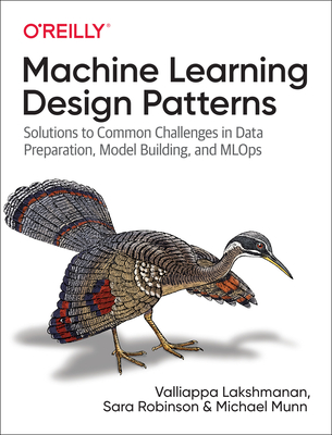 Machine Learning Design Patterns: Solutions to Common Challenges in Data Preparation, Model Building, and Mlops Cover Image