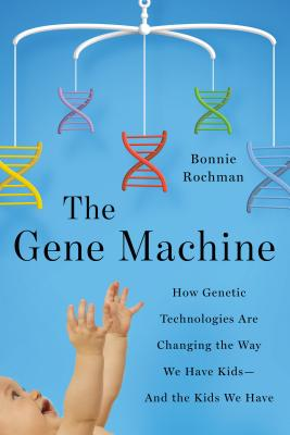The Gene Machine: How Genetic Technologies Are Changing the Way We Have Kids--And the Kids We Have Cover Image