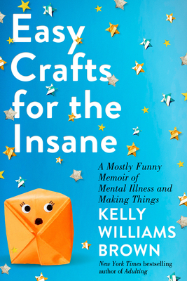 Easy Crafts for the Insane: A Mostly Funny Memoir of Mental Illness and Making Things Cover Image