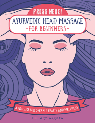 Press Here! Ayurvedic Head Massage for Beginners: A Practice for Overall Health and Wellness Cover Image