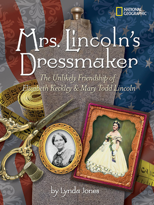 Mrs. Lincoln's Dressmaker: The Unlikely Friendship of Elizabeth Keckley & Mary Todd Lincoln Cover Image