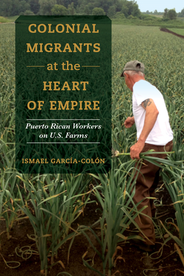 Colonial Migrants at the Heart of Empire: Puerto Rican Workers on U.S. Farms (American Crossroads #57) Cover Image
