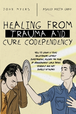 Healing From Trauma And Cure Codependency: How To Leave A Toxic Relationship Without Overthinking, Escape The Fear of Abandonment While Being Yourself Cover Image