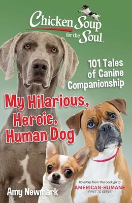 Chicken Soup for the Soul: My Hilarious, Heroic, Human Dog: 101 Tales of Canine Companionship Cover Image