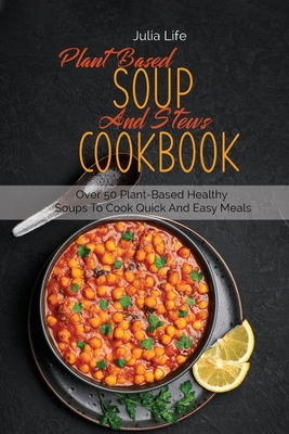 Plant Based Soup And Stews Cookbook: Over 50 Plant-Based Healthy Soups To Cook Quick And Easy Meals Cover Image