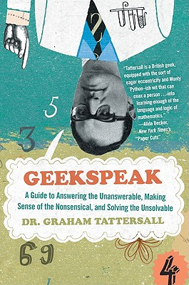 Geekspeak: A Guide to Answering the Unanswerable, Making Sense of the Nonsensical, and Solving the Unsolvable Cover Image