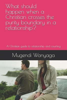 What should happen when a Christian crosses the purity boundary in a relationship?: A Christian guide to relationship and courting Cover Image