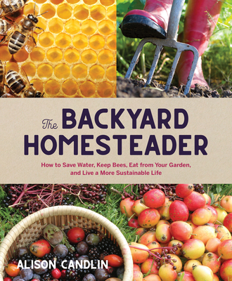 The Backyard Homesteader: How to Save Water, Keep Bees, Eat from Your Garden, and Live a More Sustainable Life