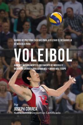 Barras de Proteina Caseras para Acelerar el Desarrollo de Musculo para Voleibol: Aumente naturalmente el crecimiento de musculo y disminuya la grasa p Cover Image