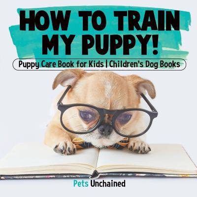 How To Train My Puppy! - Puppy Care Book for Kids - Children's Dog Books Cover Image