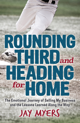 Rounding Third and Heading for Home: The Emotional Journey of Selling My Business and the Lessons Learned Along the Way Cover Image