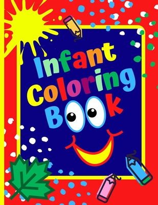 Infant Coloring Book: Age 1- 3, Simple Coloring Book For Kids, First Coloring Book For Toddlers Cover Image