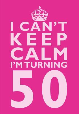 I Can't Keep Calm I'm Turning 50 Birthday Gift Notebook (7 x 10 Inches): Novelty Gag Gift Book for Women Turning 50 (50th Birthday Present) Cover Image