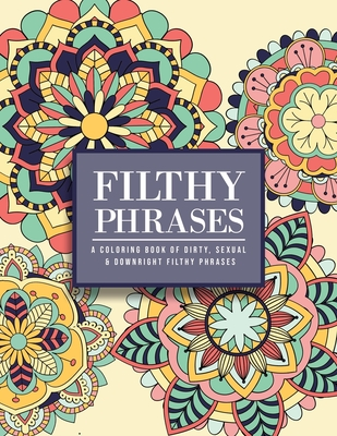 Filthy Phrases: An Adult Coloring Book of Dirty, Sexual and Downright Filthy Phrases Cover Image