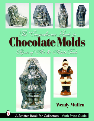 The Comprehensive Guide to Chocolate Molds: Objects of Art & Artists' Tools (Schiffer Book for Collectors) Cover Image