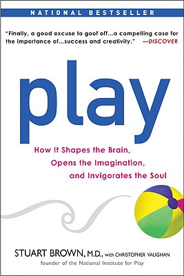 Play: How it Shapes the Brain, Opens the Imagination, and Invigorates the Soul Cover Image