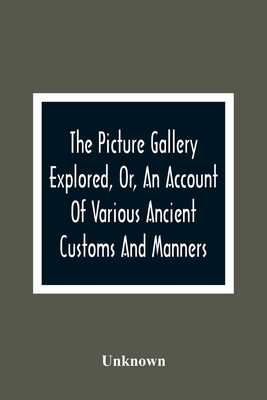 The Picture Gallery Explored, Or, An Account Of Various Ancient Customs And Manners: Interspersed With Anecdotes And Biographical Sketches Of Eminent Cover Image