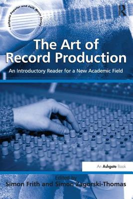 The Art of Record Production: An Introductory Reader for a New Academic Field. Edited by Simon Frith and Simon Zagorski-Thomas (Ashgate Popular and Folk Music) Cover Image