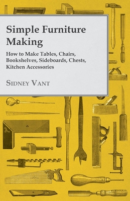 Simple Furniture Making - How to Make Tables, Chairs, Bookshelves, Sideboards, Chests, Kitchen Accessories, Etc. Cover Image