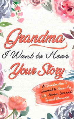 Grandma, I Want To Hear Your Story: A Grandmothers Journal To Share Her Life, Stories, Love and Special Memories Cover Image