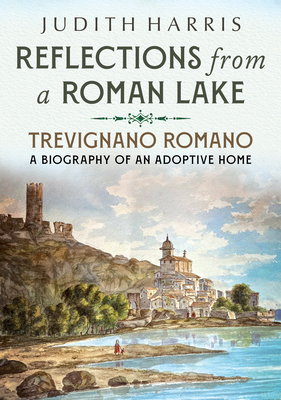 Reflections from a Roman Lake: Trevignano Romano, a Biography of an Adoptive Home Cover Image