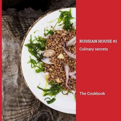 The Cookbook: Russian House #1 Culinary Secrets: Beautifully illustrated collection of California-inspired Russian recipes Cover Image