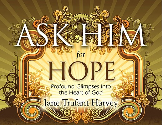 Ask Him for Hope: Profound Glimpses Into the Heart of God Cover Image