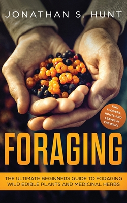 Foraging: The Ultimate Beginners Guide to Foraging Wild Edible Plants and Medicinal Herbs Cover Image