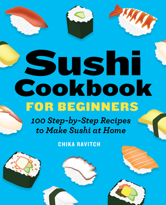 Sushi Cookbook for Beginners: 100 Step-By-Step Recipes to Make Sushi at Home Cover Image