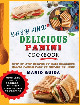 Easy and Delicious Panini Cookbook: Step-By-Step Recipes to Make Delicious Simple Panini Fast to Prepare at Home Complete Guide Cookbook with 200 Reci Cover Image
