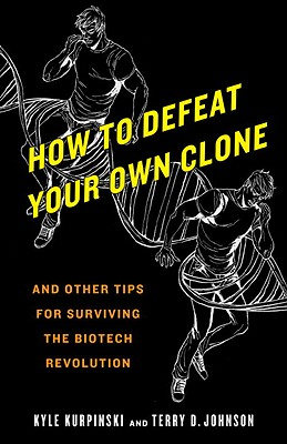 How to Defeat Your Own Clone: And Other Tips for Surviving the Biotech Revolution Cover Image
