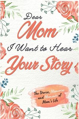 Dear Mom. I Want To Hear Your Story: A Guided Memory Journal to Share The Stories, Memories and Moments That Have Shaped Mom's Life - 7 x 10 inch Cover Image