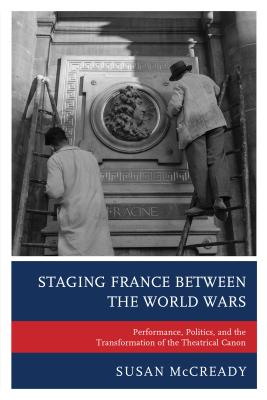 Staging France between the World Wars: Performance, Politics, and the Transformation of the Theatrical Canon Cover Image