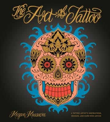The Art of Tattoo: A Tattoo Artist's Inspirations, Designs, and Hard-Won Advice Cover Image