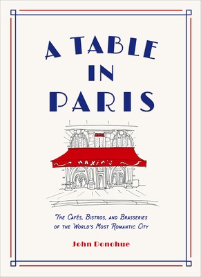 A Table in Paris: The Cafés, Bistros, andBrasseries of the World's Most Romantic City Cover Image