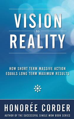 Vision to Reality: How Short Term Massive Action Equals Long Term Maximum Results Cover Image