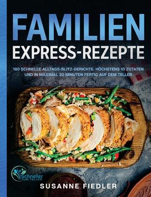 Familien Express-Rezepte: 180 schnelle Alltags-Blitz-Gerichte. Höchstens 10 Zutaten und in maximal 30 Minuten fertig auf dem Teller Cover Image