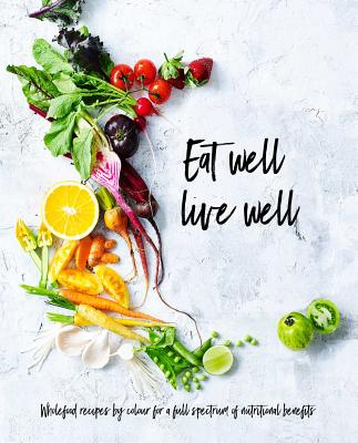 Eat Well, Live Well: Wholefood Recipes by Color for A Full Spectrum of Nutritional Benefits  Cover Image