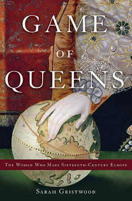 Game of Queens: The Women Who Made Sixteenth-Century Europe Cover Image