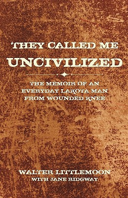 They Called Me Uncivilized: The Memoir of an Everyday Lakota Man from Wounded Knee Cover Image