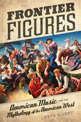 Frontier Figures: American Music and the Mythology of the American West (California Studies in 20th-Century Music #14) Cover Image