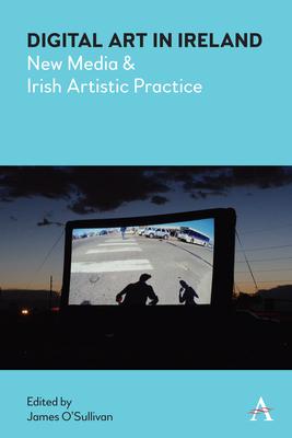 Digital Art in Ireland: New Media and Irish Artistic Practice (Anthem Irish Studies) Cover Image